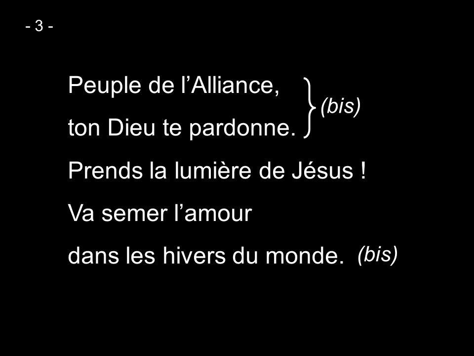 - 3 - Peuple de l'Alliance, ton Dieu te pardonne. Prends la lumière de Jésus ! Va semer l'amour dans les hivers du monde.