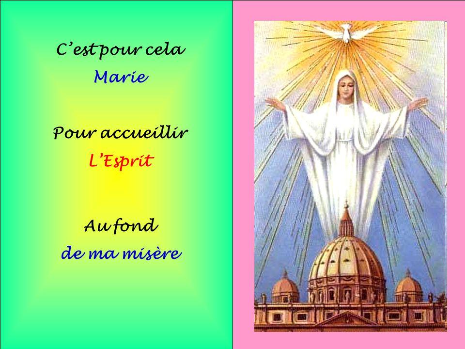 C'est pour cela Marie Pour accueillir L'Esprit Au fond de ma misère