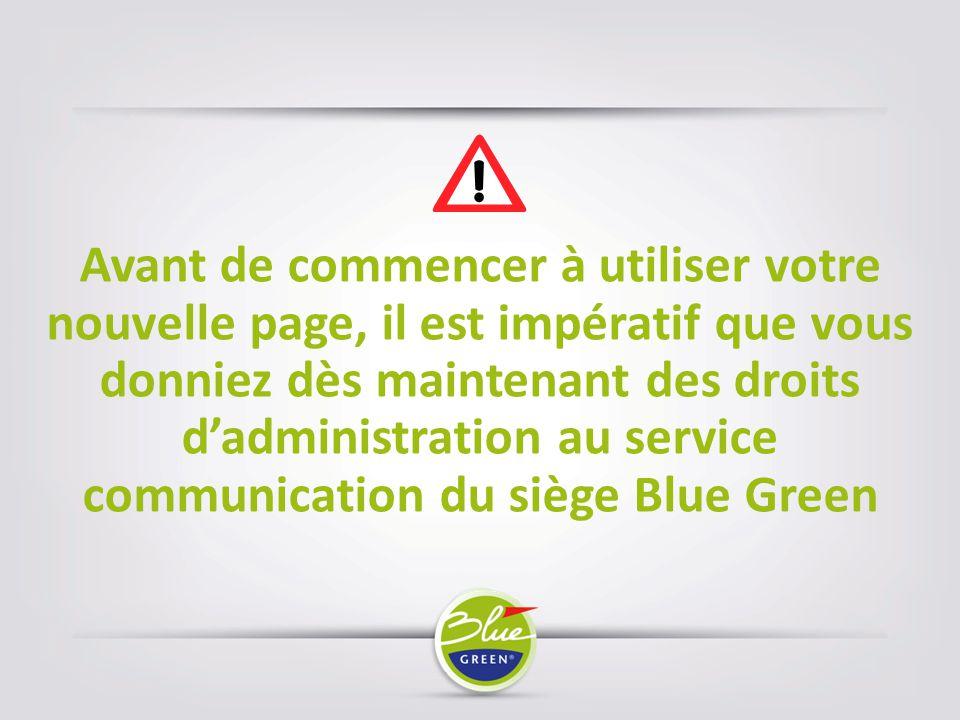 Avant de commencer à utiliser votre nouvelle page, il est impératif que vous donniez dès maintenant des droits d'administration au service communication du siège Blue Green
