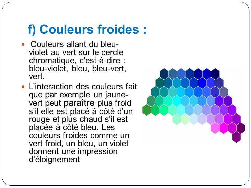 f) Couleurs froides : Couleurs allant du bleu- violet au vert sur le cercle chromatique, c est-à-dire : bleu-violet, bleu, bleu-vert, vert.