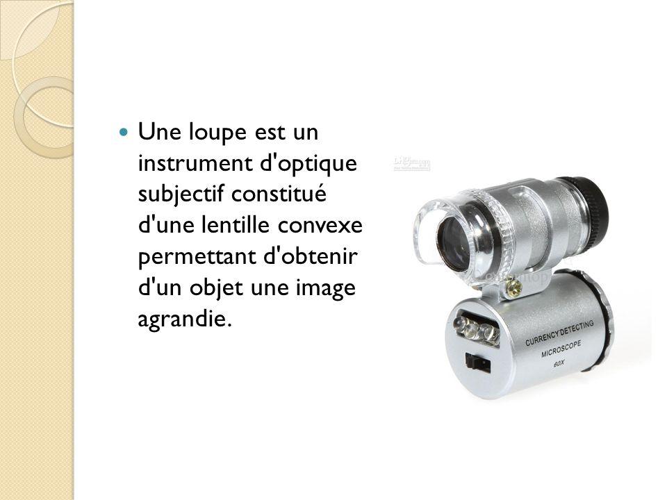 Une loupe est un instrument d optique subjectif constitué d une lentille convexe permettant d obtenir d un objet une image agrandie.