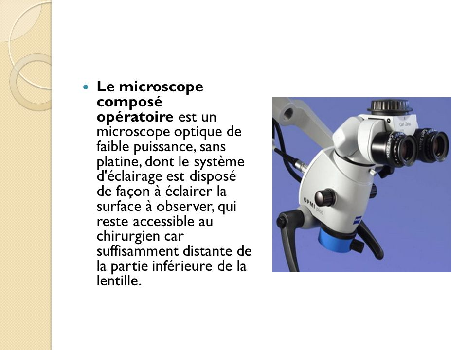 Le microscope composé opératoire est un microscope optique de faible puissance, sans platine, dont le système d éclairage est disposé de façon à éclairer la surface à observer, qui reste accessible au chirurgien car suffisamment distante de la partie inférieure de la lentille.