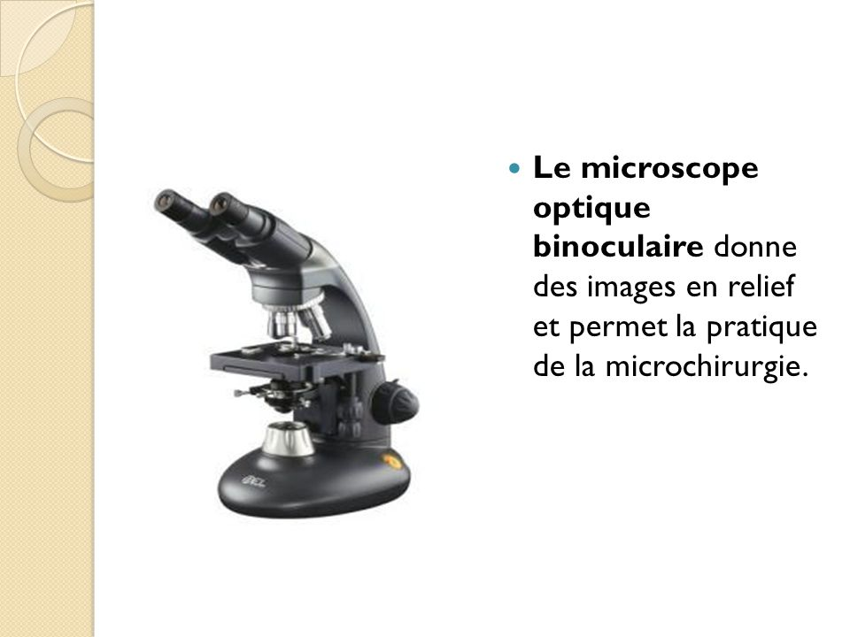 Le microscope optique binoculaire donne des images en relief et permet la pratique de la microchirurgie.