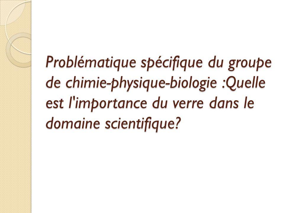 Problématique spécifique du groupe de chimie-physique-biologie :Quelle est l importance du verre dans le domaine scientifique