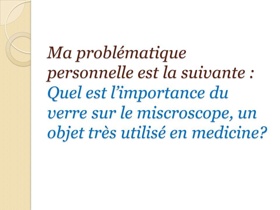 Ma problématique personnelle est la suivante : Quel est l'importance du verre sur le miscroscope, un objet très utilisé en medicine