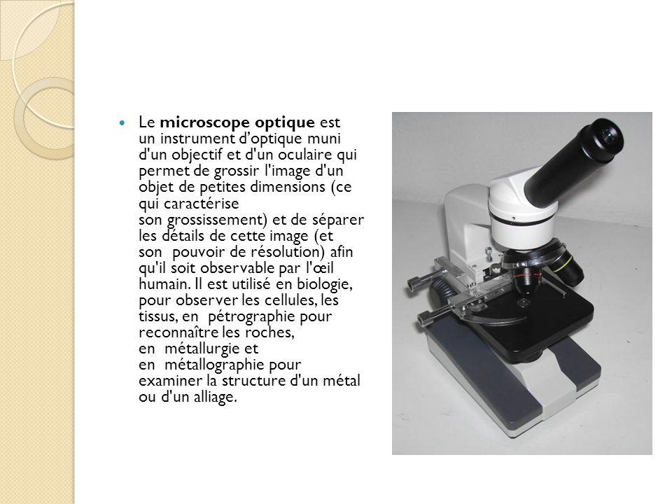 Le microscope optique est un instrument d'optique muni d un objectif et d un oculaire qui permet de grossir l image d un objet de petites dimensions (ce qui caractérise son grossissement) et de séparer les détails de cette image (et son pouvoir de résolution) afin qu il soit observable par l œil humain.