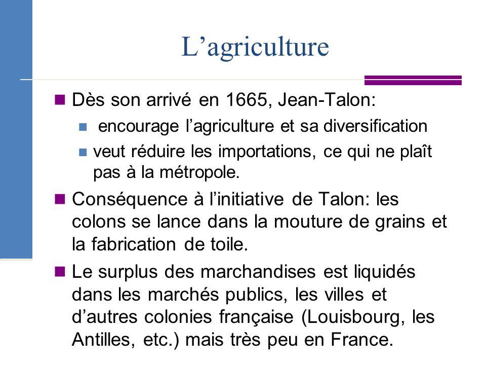L'agriculture Dès son arrivé en 1665, Jean-Talon:
