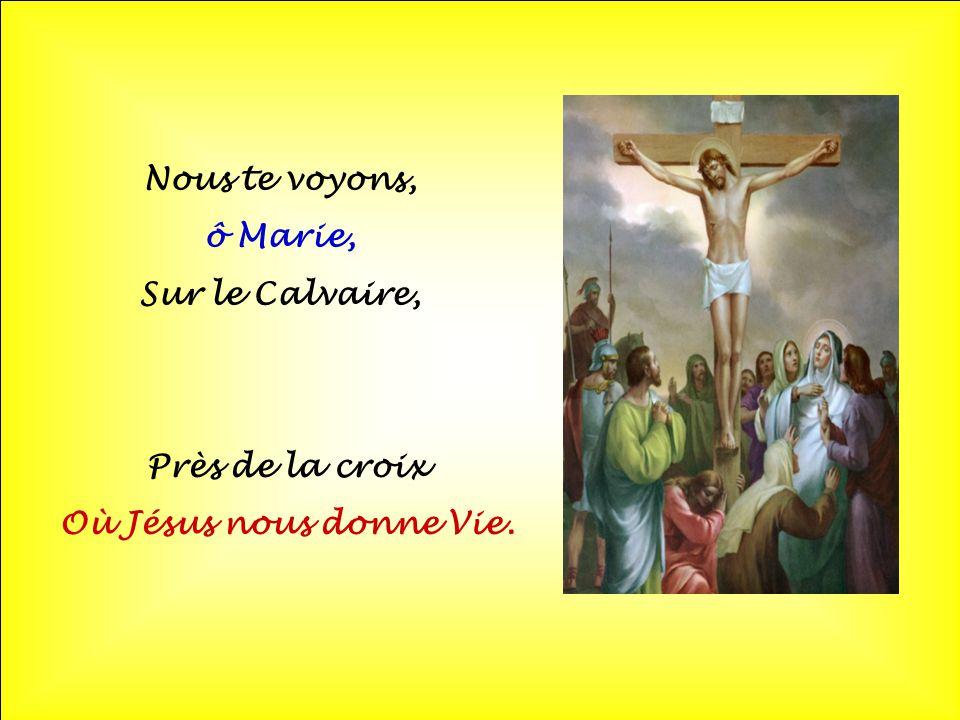 Nous te voyons, ô Marie, Sur le Calvaire, Près de la croix Où Jésus nous donne Vie.
