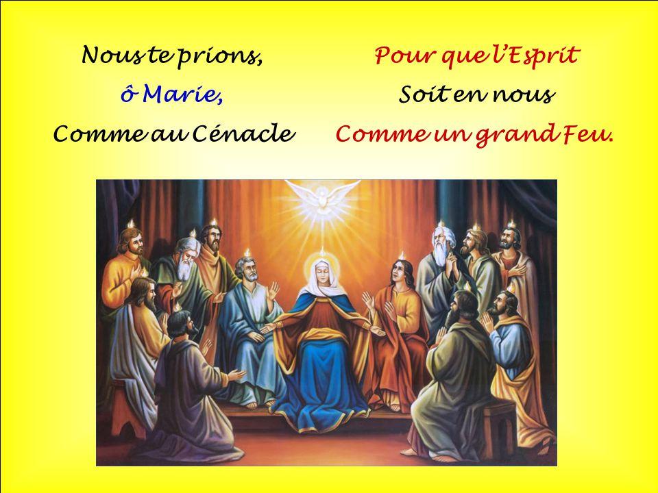 Nous te prions, ô Marie, Comme au Cénacle Pour que l'Esprit Soit en nous Comme un grand Feu.