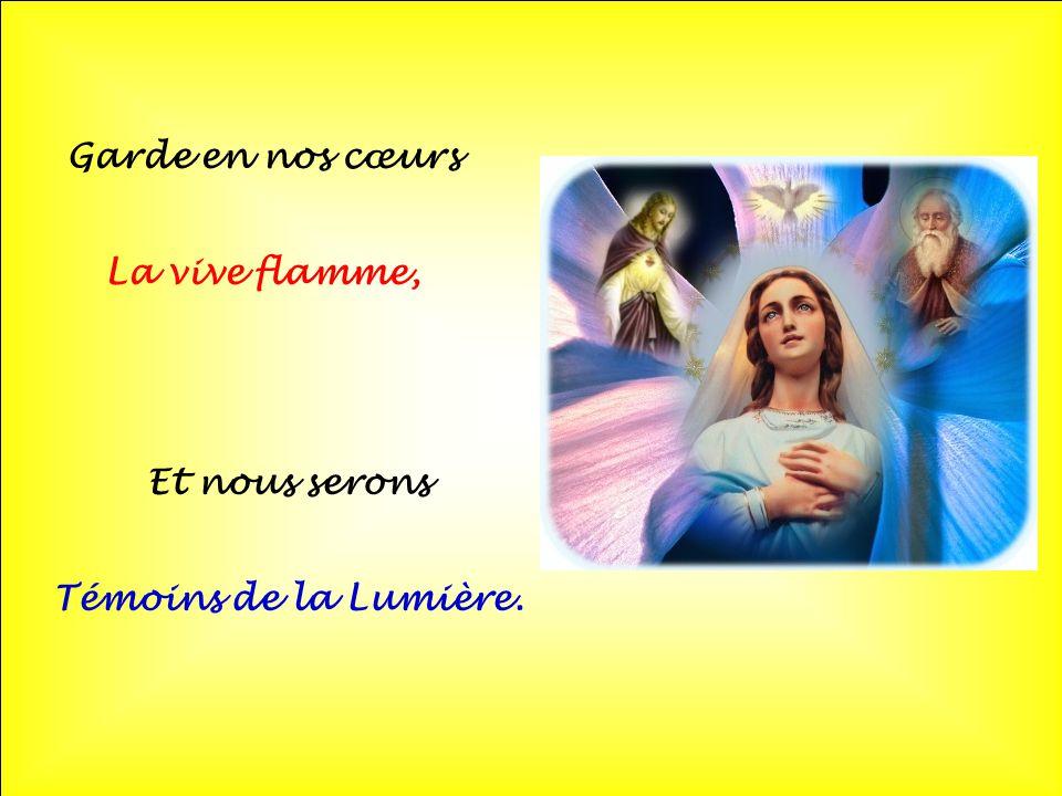 Garde en nos cœurs La vive flamme, Et nous serons Témoins de la Lumière.