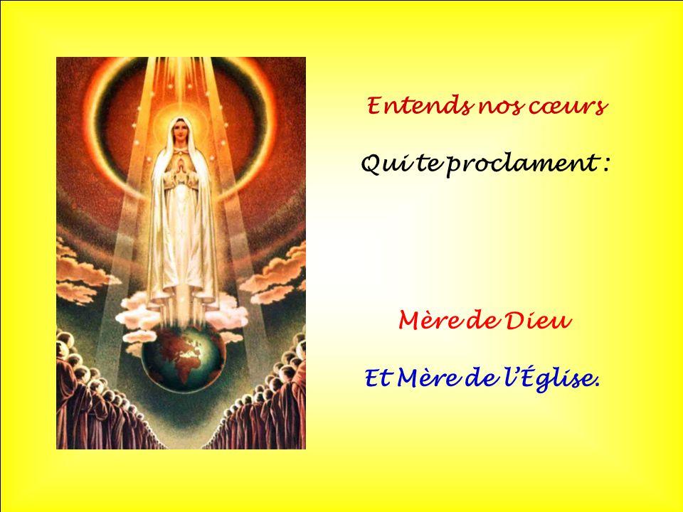 Entends nos cœurs Qui te proclament : Mère de Dieu Et Mère de l'Église.