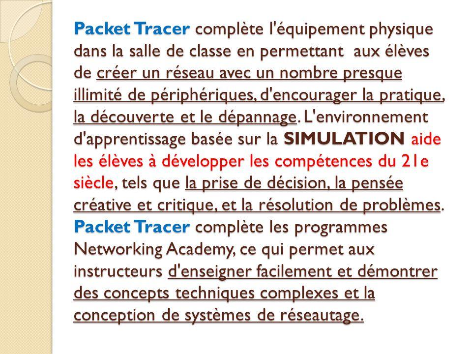 Packet Tracer complète l équipement physique dans la salle de classe en permettant aux élèves de créer un réseau avec un nombre presque illimité de périphériques, d encourager la pratique, la découverte et le dépannage.