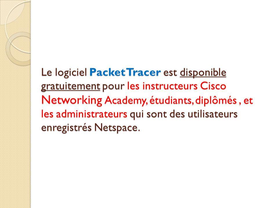 Le logiciel Packet Tracer est disponible gratuitement pour les instructeurs Cisco Networking Academy, étudiants, diplômés , et les administrateurs qui sont des utilisateurs enregistrés Netspace.