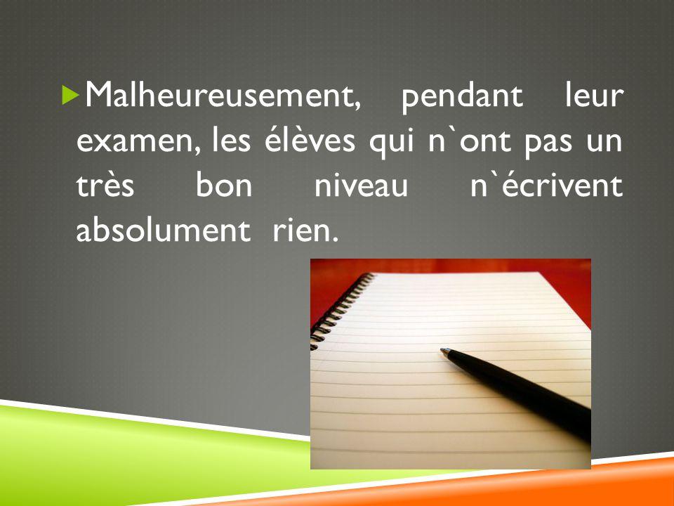 Malheureusement, pendant leur examen, les élèves qui n`ont pas un très bon niveau n`écrivent absolument rien.