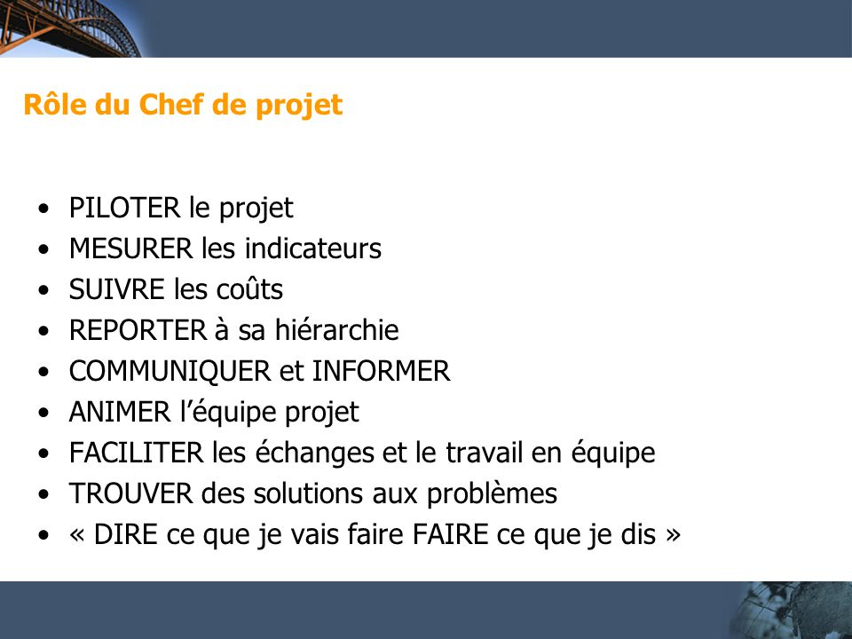 Rôle du Chef de projet PILOTER le projet. MESURER les indicateurs. SUIVRE les coûts. REPORTER à sa hiérarchie.