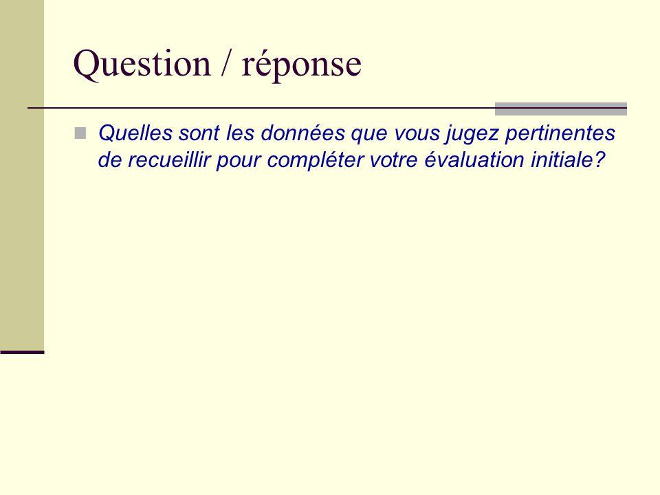 Question / réponse Quelles sont les données que vous jugez pertinentes de recueillir pour compléter votre évaluation initiale