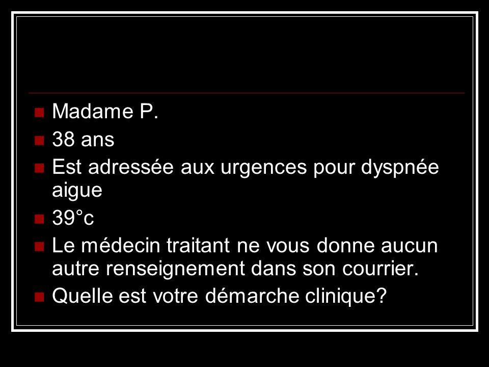 Madame P. 38 ans. Est adressée aux urgences pour dyspnée aigue. 39°c.