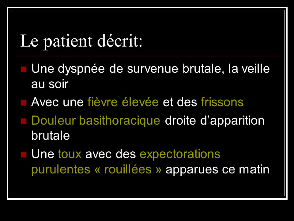 Le patient décrit: Une dyspnée de survenue brutale, la veille au soir