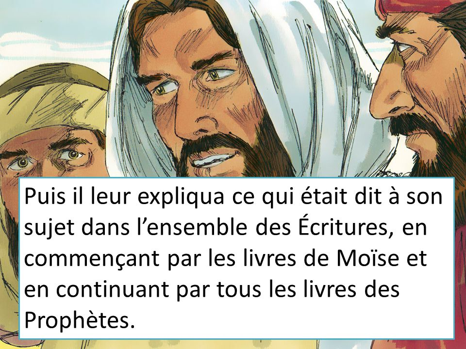 Puis il leur expliqua ce qui était dit à son sujet dans l'ensemble des Écritures, en commençant par les livres de Moïse et en continuant par tous les livres des Prophètes.