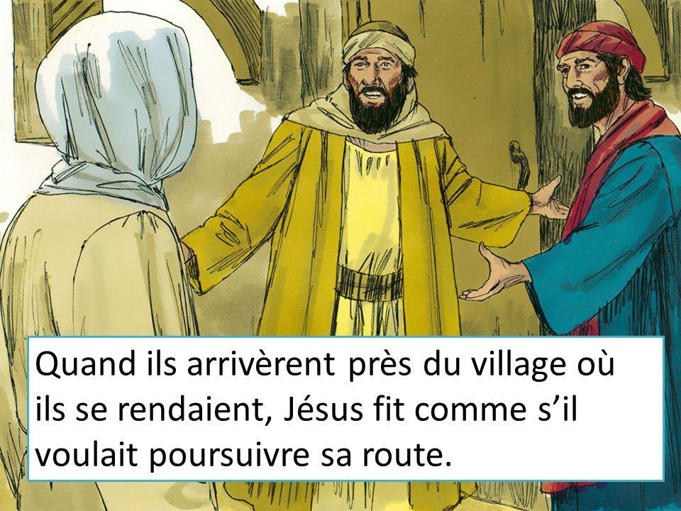 Quand ils arrivèrent près du village où ils se rendaient, Jésus fit comme s'il voulait poursuivre sa route.