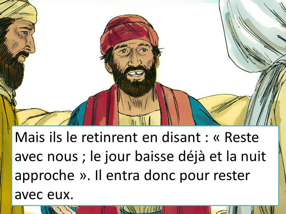 Mais ils le retinrent en disant : « Reste avec nous ; le jour baisse déjà et la nuit approche ».