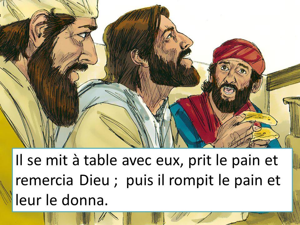 Il se mit à table avec eux, prit le pain et remercia Dieu ; puis il rompit le pain et leur le donna.