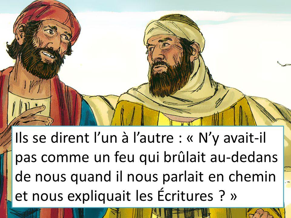 Ils se dirent l'un à l'autre : « N'y avait-il pas comme un feu qui brûlait au-dedans de nous quand il nous parlait en chemin et nous expliquait les Écritures »