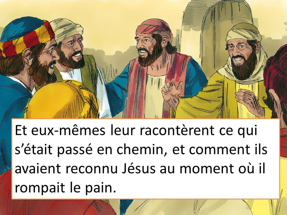 Et eux-mêmes leur racontèrent ce qui s'était passé en chemin, et comment ils avaient reconnu Jésus au moment où il rompait le pain.