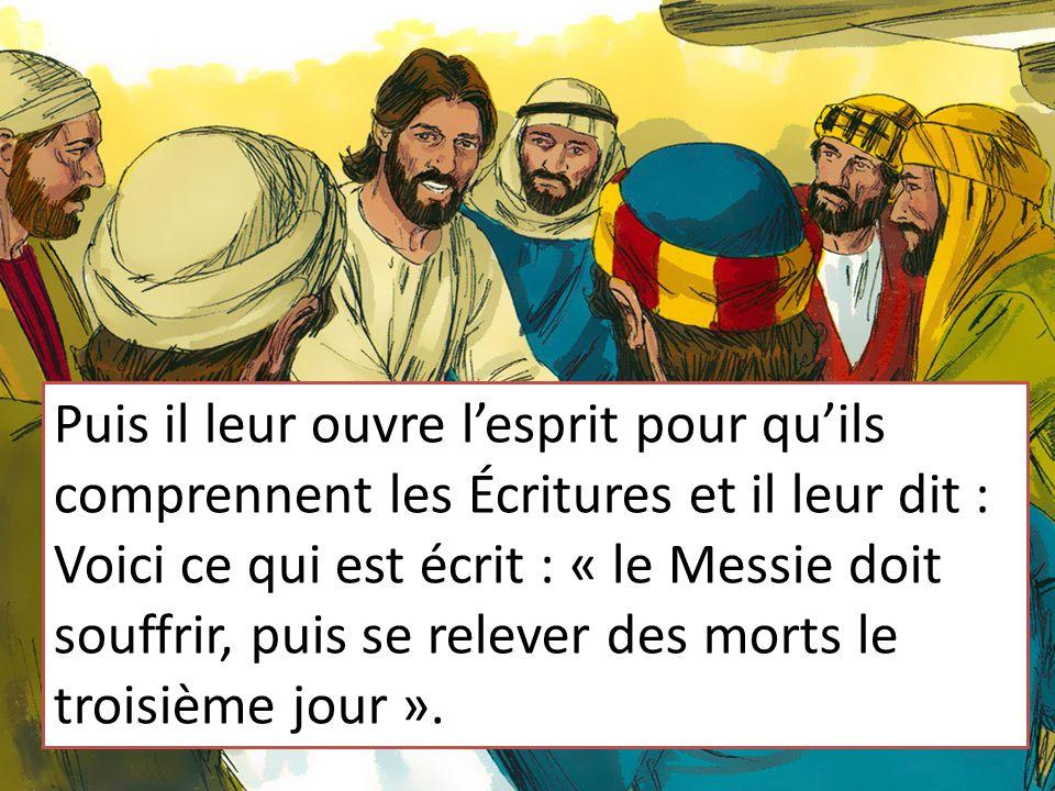Puis il leur ouvre l'esprit pour qu'ils comprennent les Écritures et il leur dit : Voici ce qui est écrit : « le Messie doit souffrir, puis se relever des morts le troisième jour ».