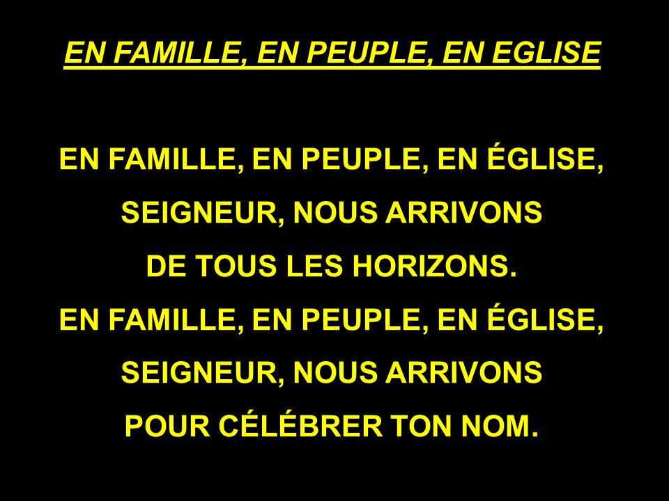 EN FAMILLE, EN PEUPLE, EN EGLISE EN FAMILLE, EN PEUPLE, EN ÉGLISE, SEIGNEUR, NOUS ARRIVONS DE TOUS LES HORIZONS.