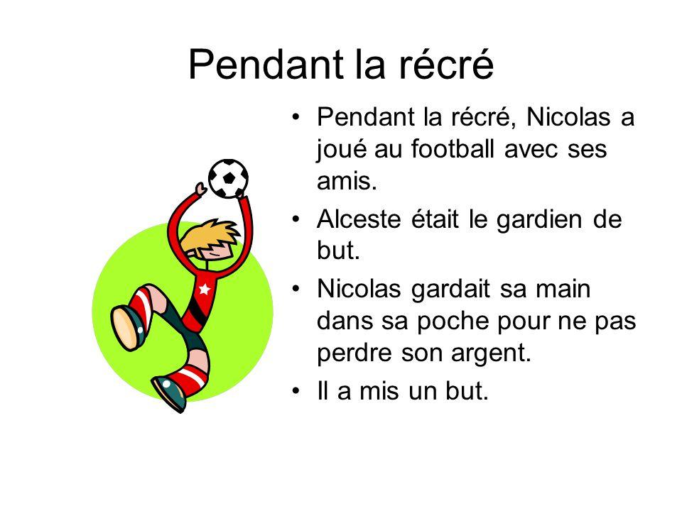 Pendant la récré Pendant la récré, Nicolas a joué au football avec ses amis. Alceste était le gardien de but.