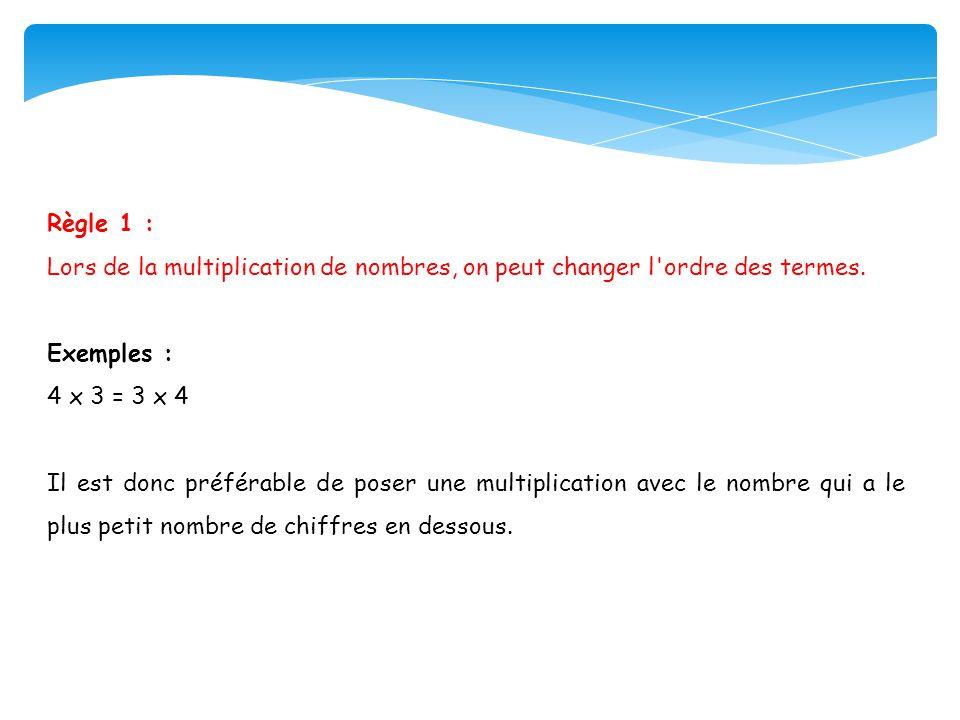 Règle 1 : Lors de la multiplication de nombres, on peut changer l ordre des termes. Exemples : 4 x 3 = 3 x 4.