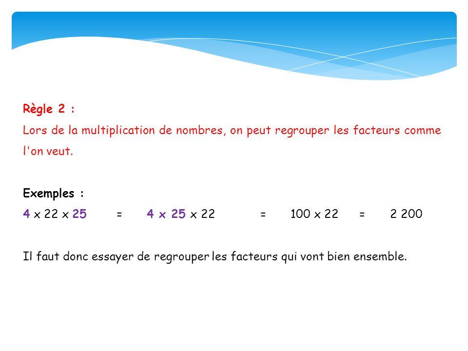 Règle 2 : Lors de la multiplication de nombres, on peut regrouper les facteurs comme l on veut. Exemples :