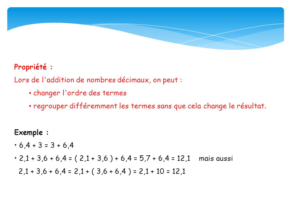 Propriété : Lors de l addition de nombres décimaux, on peut : changer l ordre des termes.
