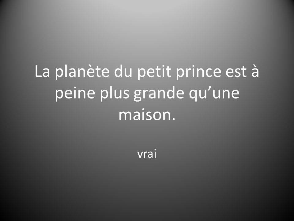 La planète du petit prince est à peine plus grande qu'une maison.