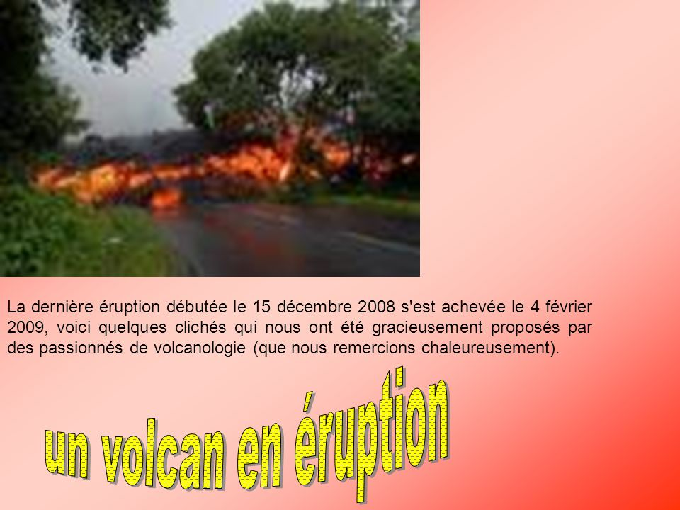 La dernière éruption débutée le 15 décembre 2008 s est achevée le 4 février 2009, voici quelques clichés qui nous ont été gracieusement proposés par des passionnés de volcanologie (que nous remercions chaleureusement).