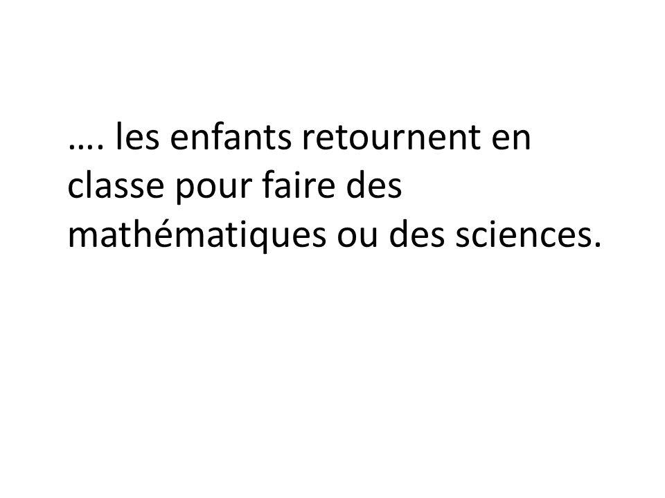 …. les enfants retournent en classe pour faire des mathématiques ou des sciences.