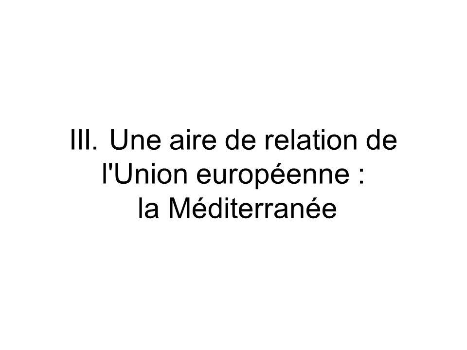 III. Une aire de relation de l Union européenne : la Méditerranée