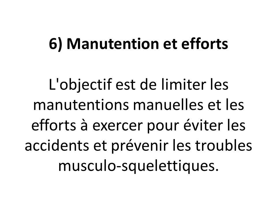 6) Manutention et efforts L objectif est de limiter les manutentions manuelles et les efforts à exercer pour éviter les accidents et prévenir les troubles musculo-squelettiques.