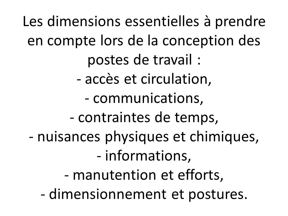 Les dimensions essentielles à prendre en compte lors de la conception des postes de travail : - accès et circulation, - communications, - contraintes de temps, - nuisances physiques et chimiques, - informations, - manutention et efforts, - dimensionnement et postures.