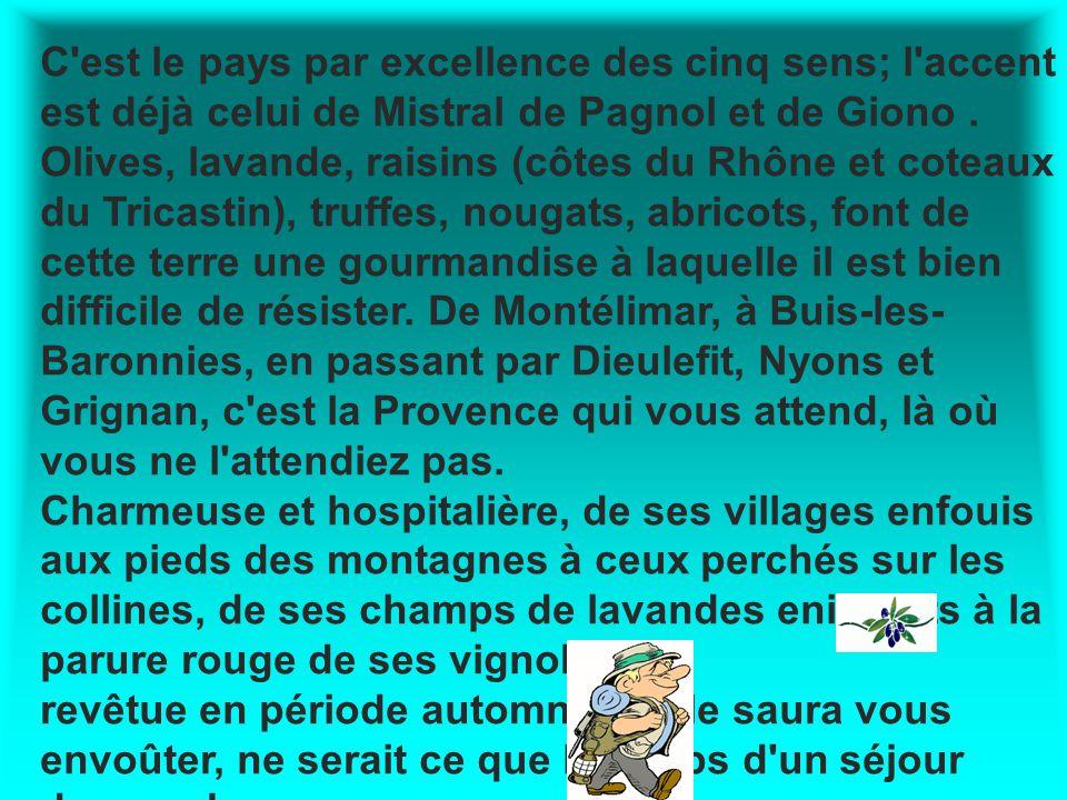 C est le pays par excellence des cinq sens; l accent est déjà celui de Mistral de Pagnol et de Giono . Olives, lavande, raisins (côtes du Rhône et coteaux du Tricastin), truffes, nougats, abricots, font de cette terre une gourmandise à laquelle il est bien difficile de résister. De Montélimar, à Buis-les-Baronnies, en passant par Dieulefit, Nyons et Grignan, c est la Provence qui vous attend, là où vous ne l attendiez pas.