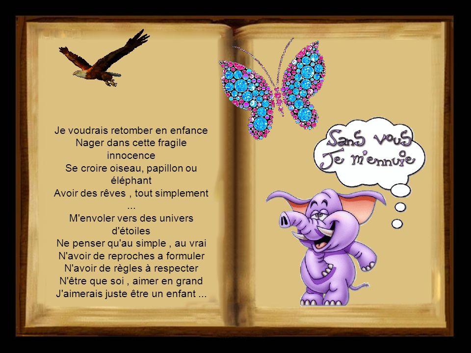 Je voudrais retomber en enfance Nager dans cette fragile innocence Se croire oiseau, papillon ou éléphant Avoir des rêves , tout simplement ...
