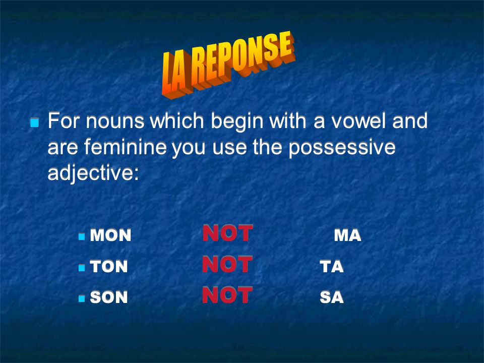 LA REPONSE For nouns which begin with a vowel and are feminine you use the possessive adjective: MON NOT MA.