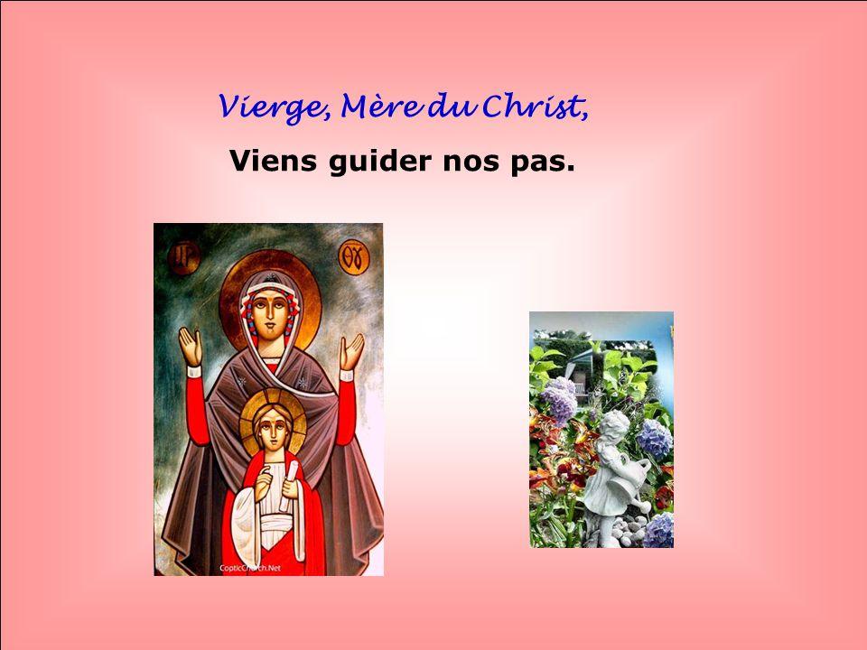 Vierge, Mère du Christ, Viens guider nos pas. . .