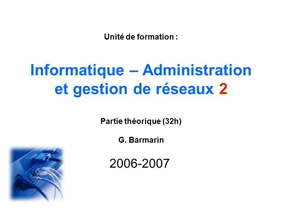 Unité de formation : Informatique – Administration et gestion de réseaux 2 Partie théorique (32h) G. Barmarin