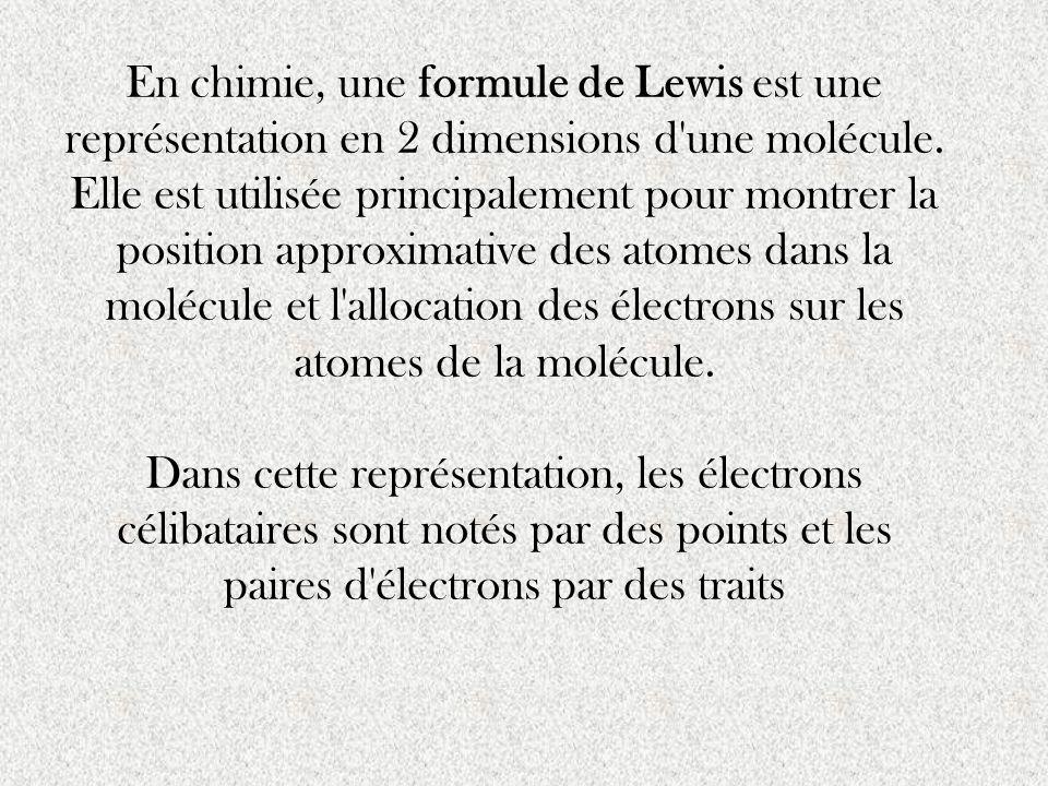 En chimie, une formule de Lewis est une représentation en 2 dimensions d une molécule. Elle est utilisée principalement pour montrer la position approximative des atomes dans la molécule et l allocation des électrons sur les atomes de la molécule.
