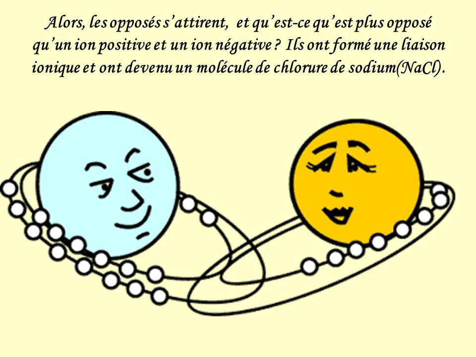 Alors, les opposés s'attirent, et qu'est-ce qu'est plus opposé qu'un ion positive et un ion négative .