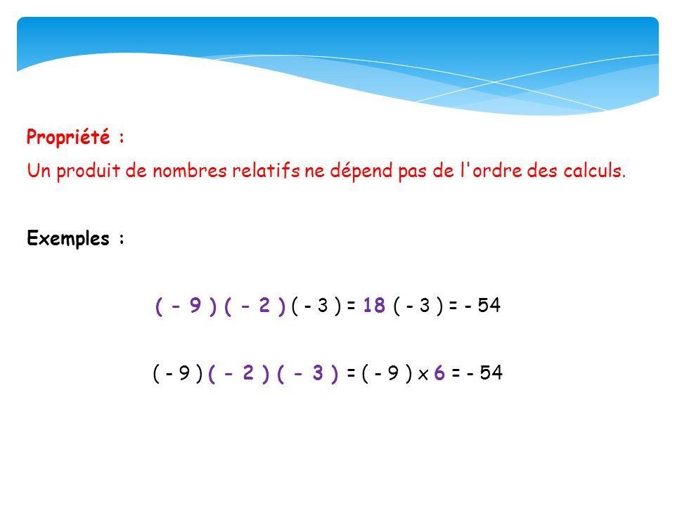 Propriété : Un produit de nombres relatifs ne dépend pas de l ordre des calculs. Exemples : ( - 9 ) ( - 2 ) ( - 3 ) = 18 ( - 3 ) = - 54.