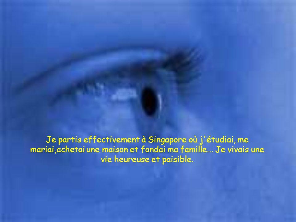 Je partis effectivement à Singapore où j étudiai, me mariai,achetai une maison et fondai ma famille...