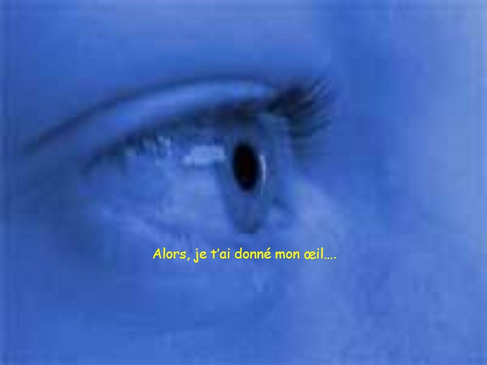Alors, je t'ai donné mon œil….